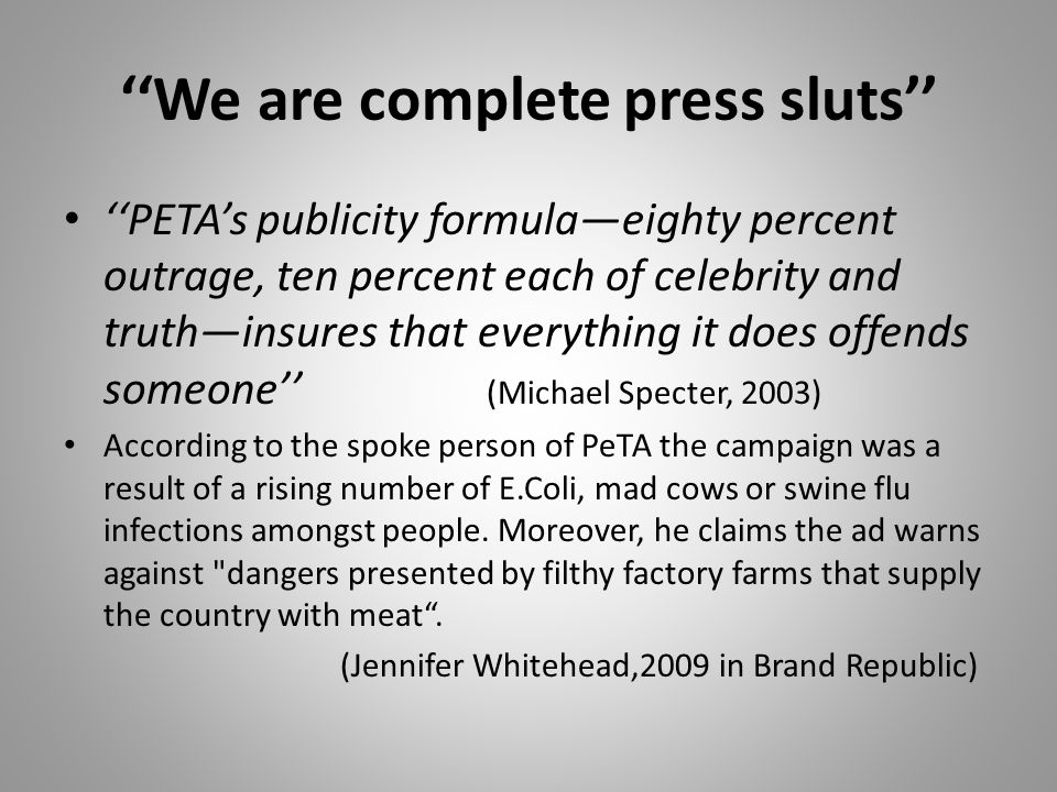 ''We are complete press sluts'' ''PETA's publicity formula—eighty percent outrage, ten percent each of celebrity and truth—insures that everything it does offends someone'' (Michael Specter, 2003) According to the spoke person of PeTA the campaign was a result of a rising number of E.Coli, mad cows or swine flu infections amongst people.