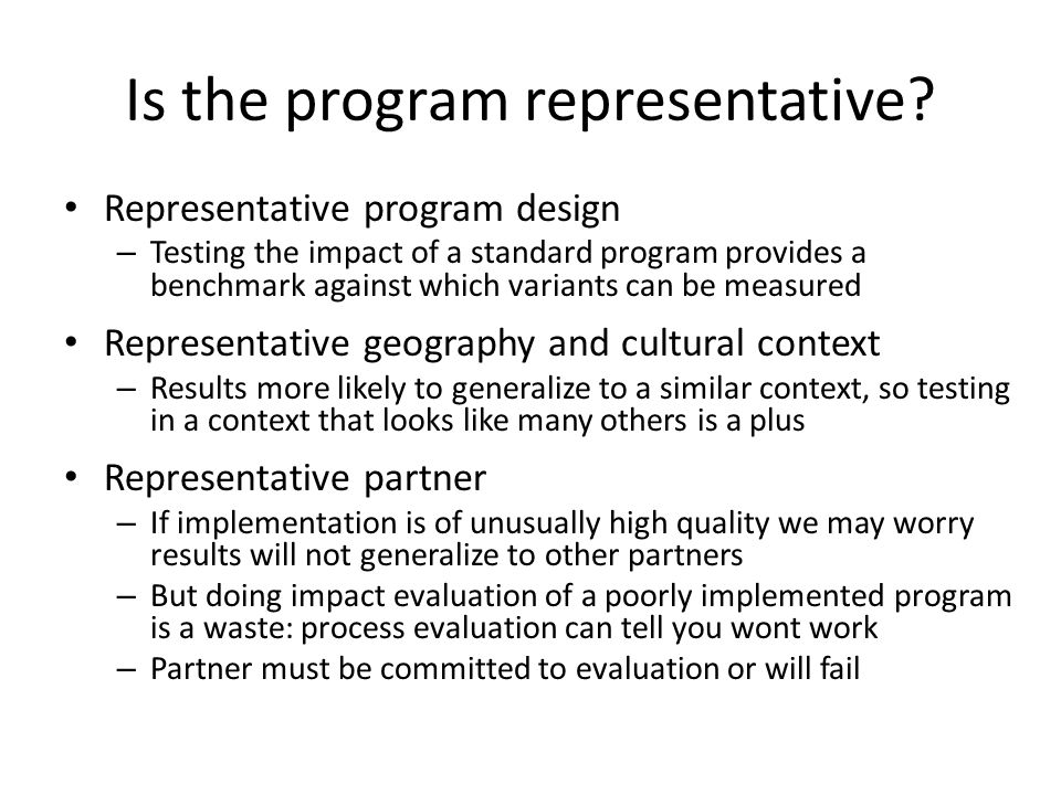 When being unrepresentative is good Proof of concept evaluations can be very informative These test: does this type of program work when implemented very well If proof of concept evaluation shows positive results, can then try cheaper, more scalable versions of the program If proof of concept evaluation finds no impact, cheaper or more scalable versions done by less good partners unlikely to work