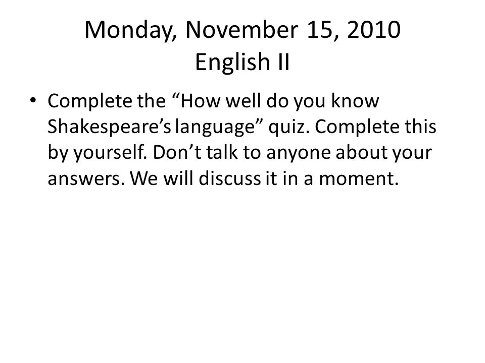 Monday, November 15, 2010 English II Complete the How well do you know Shakespeare's language quiz.