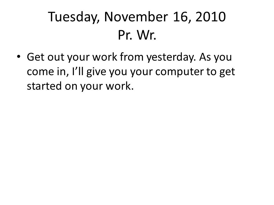 Tuesday, November 16, 2010 Pr. Wr. Get out your work from yesterday.
