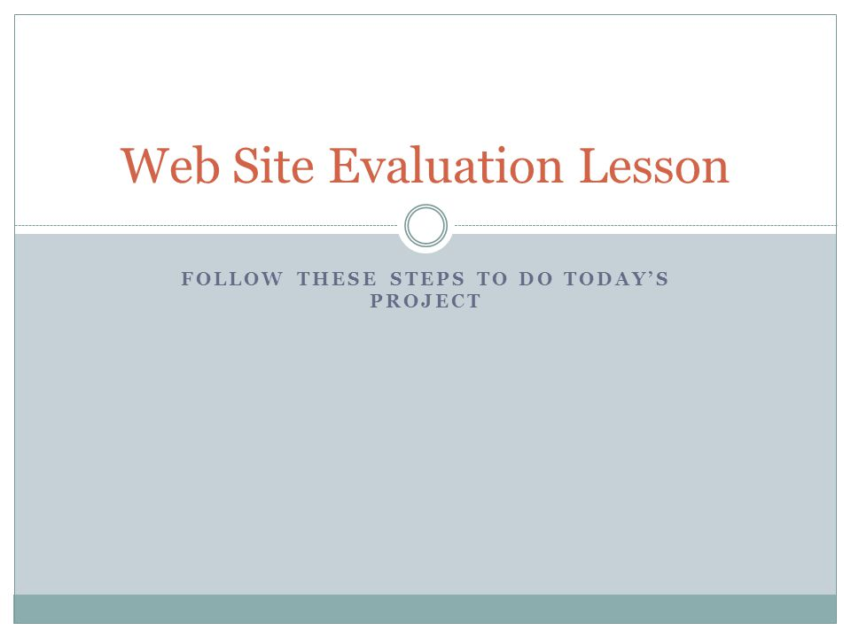 FOLLOW THESE STEPS TO DO TODAY'S PROJECT Web Site Evaluation Lesson