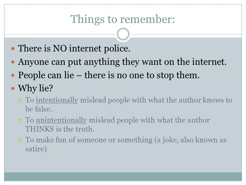Things to remember: There is NO internet police. Anyone can put anything they want on the internet.