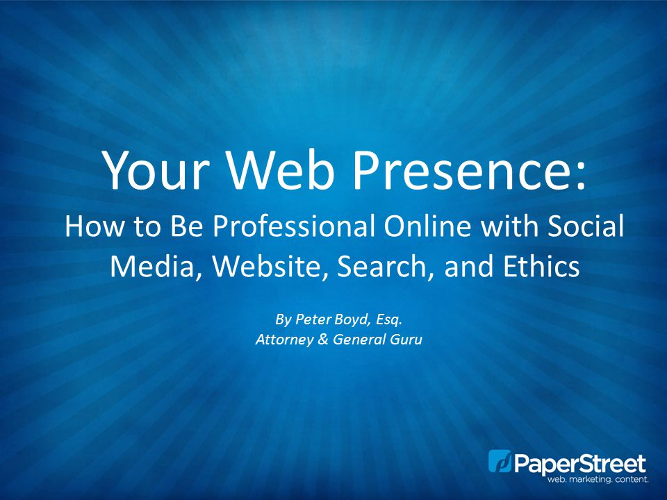 Your Web Presence: How to Be Professional Online with Social Media, Website, Search, and Ethics By Peter Boyd, Esq.