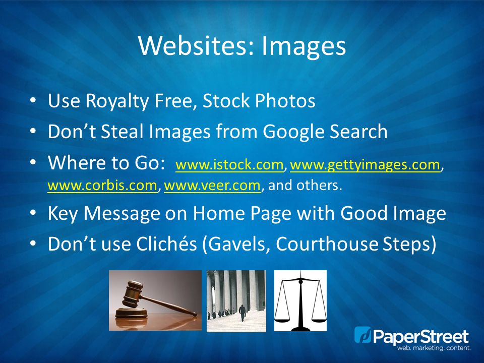 Websites: Images Use Royalty Free, Stock Photos Don't Steal Images from Google Search Where to Go: www.istock.com, www.gettyimages.com, www.corbis.com, www.veer.com, and others.