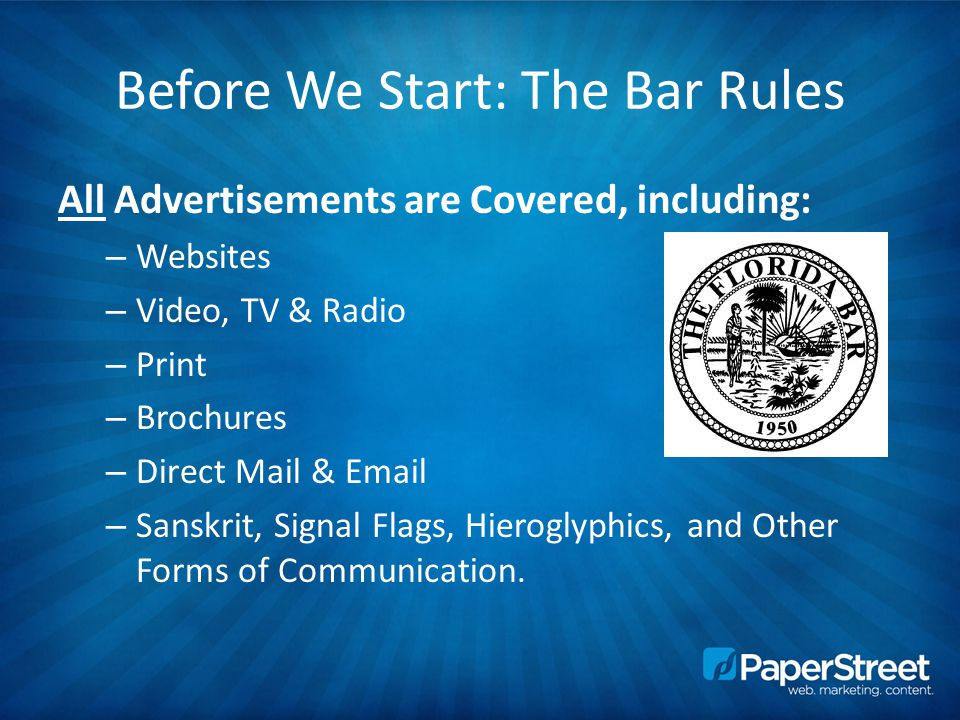 Before We Start: The Bar Rules All Advertisements are Covered, including: – Websites – Video, TV & Radio – Print – Brochures – Direct Mail & Email – Sanskrit, Signal Flags, Hieroglyphics, and Other Forms of Communication.