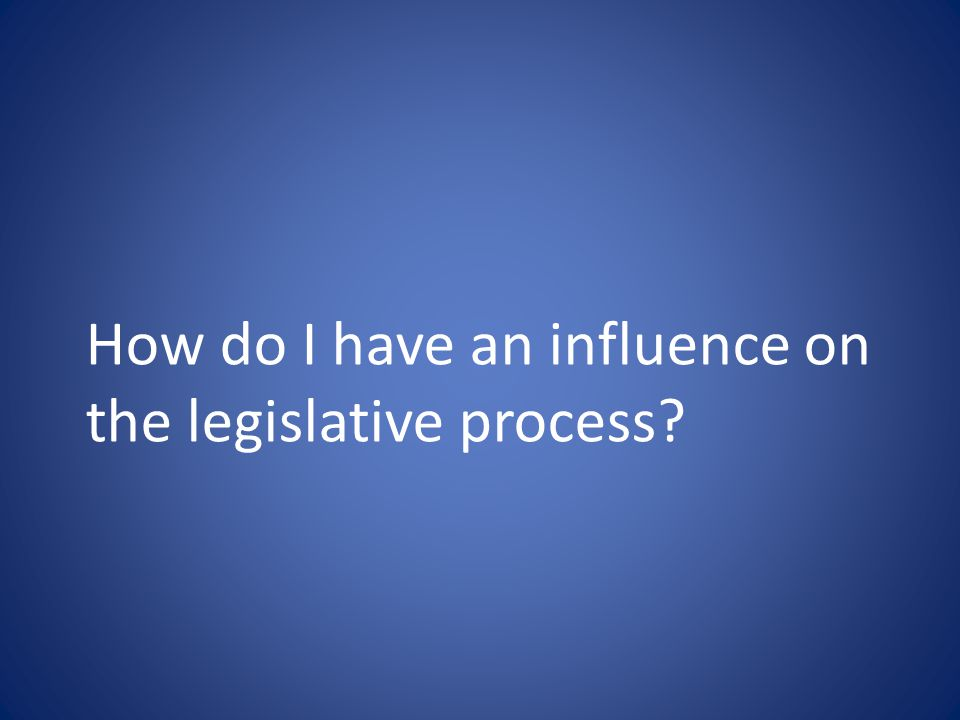 How do I have an influence on the legislative process?
