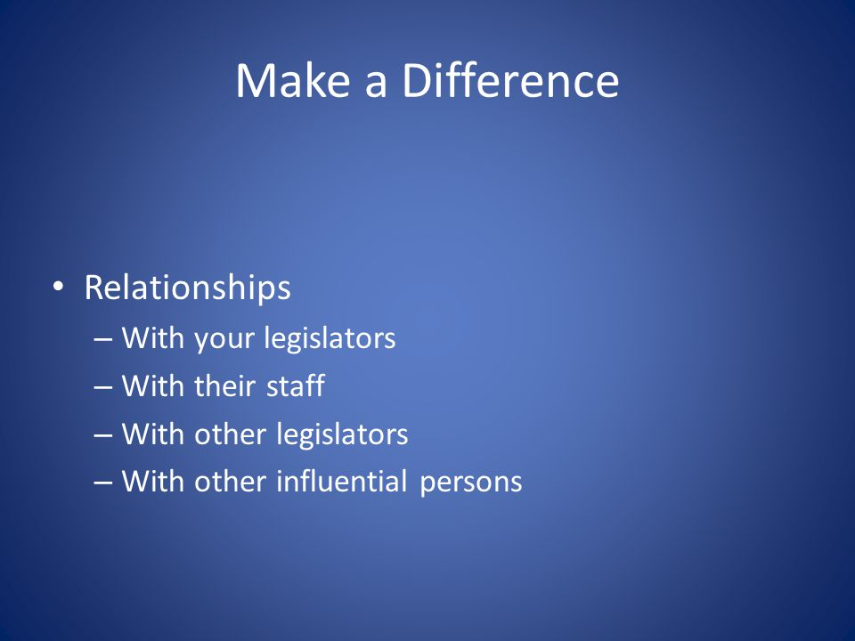 Make a Difference Relationships – With your legislators – With their staff – With other legislators – With other influential persons