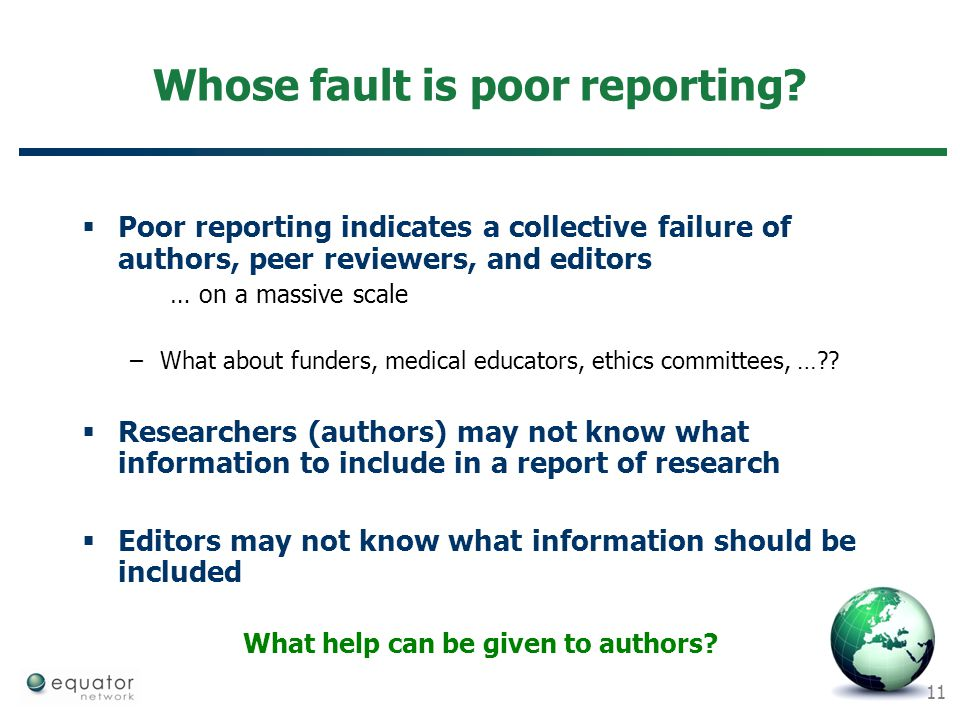 11 Whose fault is poor reporting?  Poor reporting indicates a collective failure of authors, peer reviewers, and editors … on a massive scale –What a