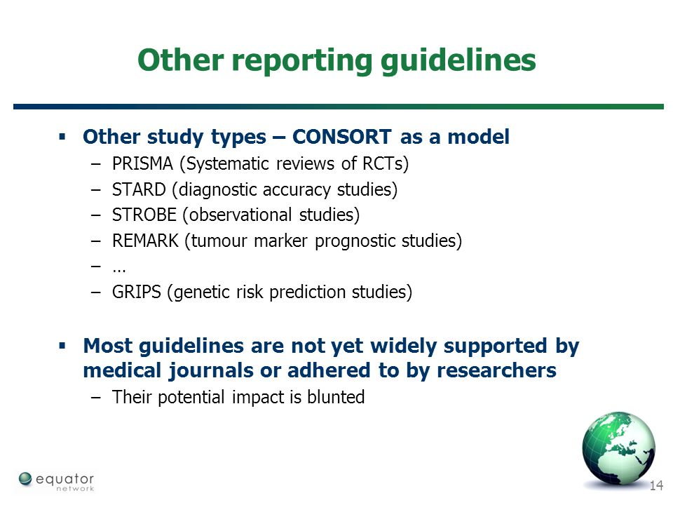 14 Other reporting guidelines  Other study types – CONSORT as a model –PRISMA (Systematic reviews of RCTs) –STARD (diagnostic accuracy studies) –STRO