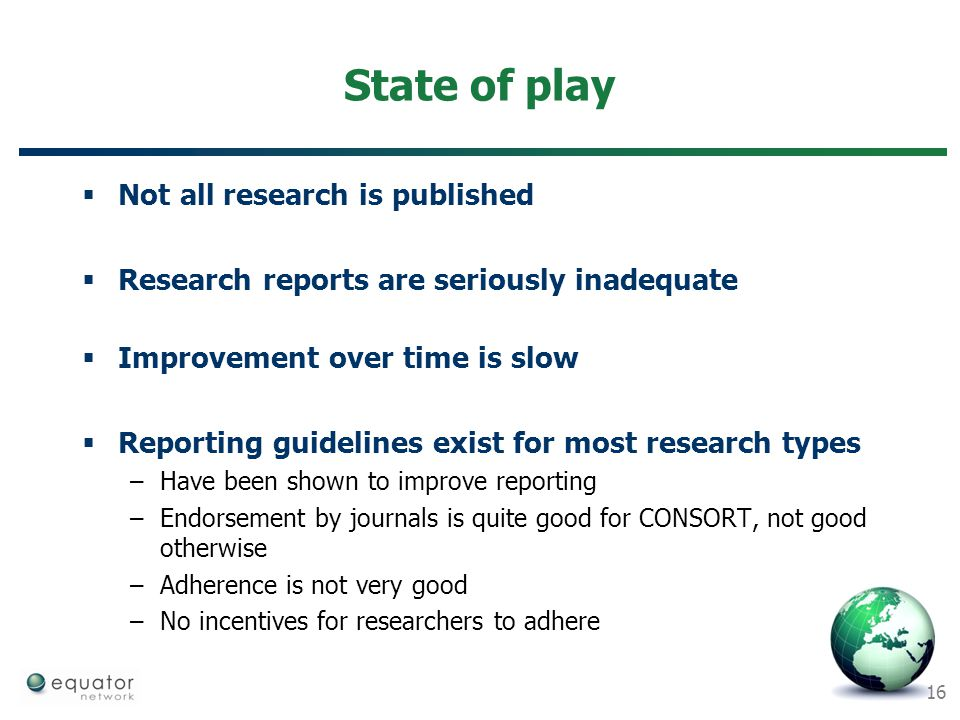 16 State of play  Not all research is published  Research reports are seriously inadequate  Improvement over time is slow  Reporting guidelines ex