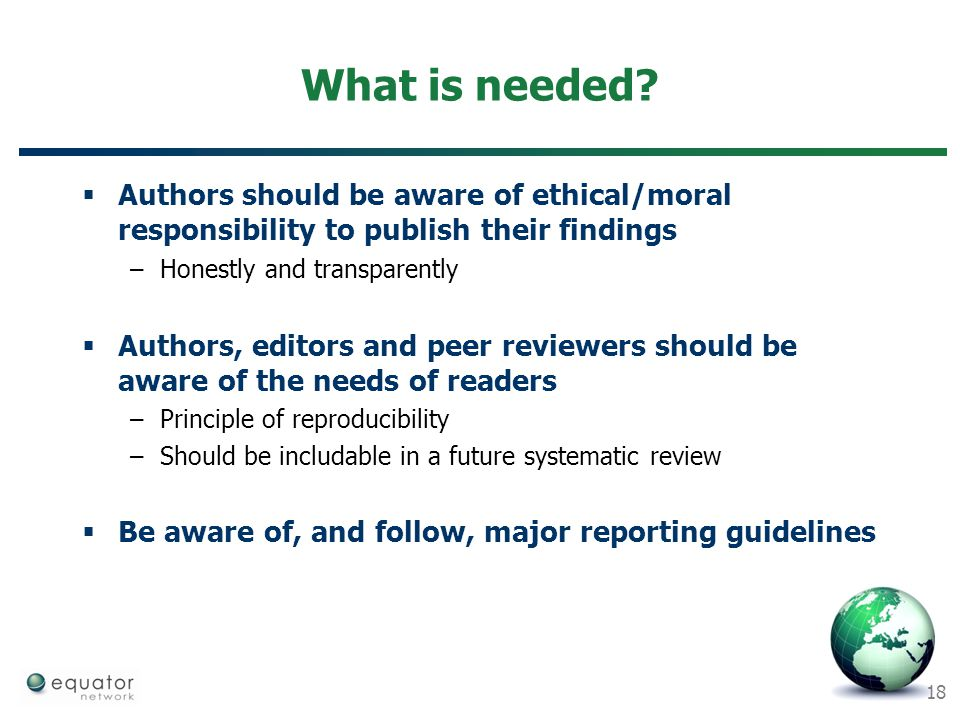 18 What is needed?  Authors should be aware of ethical/moral responsibility to publish their findings –Honestly and transparently  Authors, editors