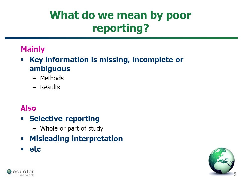 5 What do we mean by poor reporting? Mainly  Key information is missing, incomplete or ambiguous –Methods –Results Also  Selective reporting –Whole