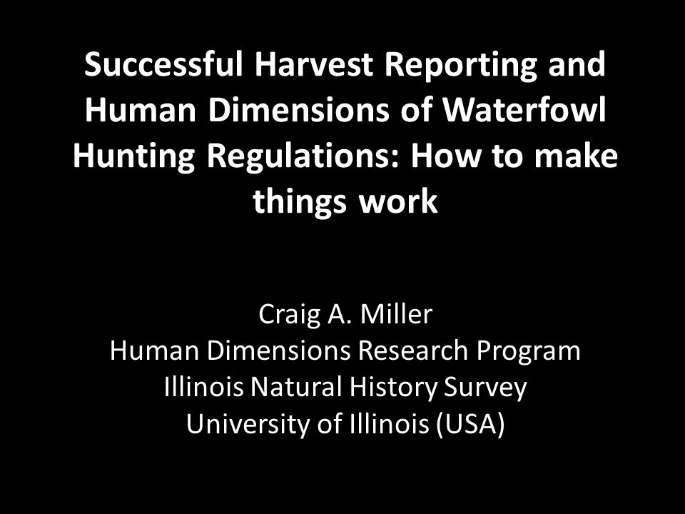 Successful Harvest Reporting and Human Dimensions of Waterfowl Hunting Regulations: How to make things work Craig A. Miller Human Dimensions Research