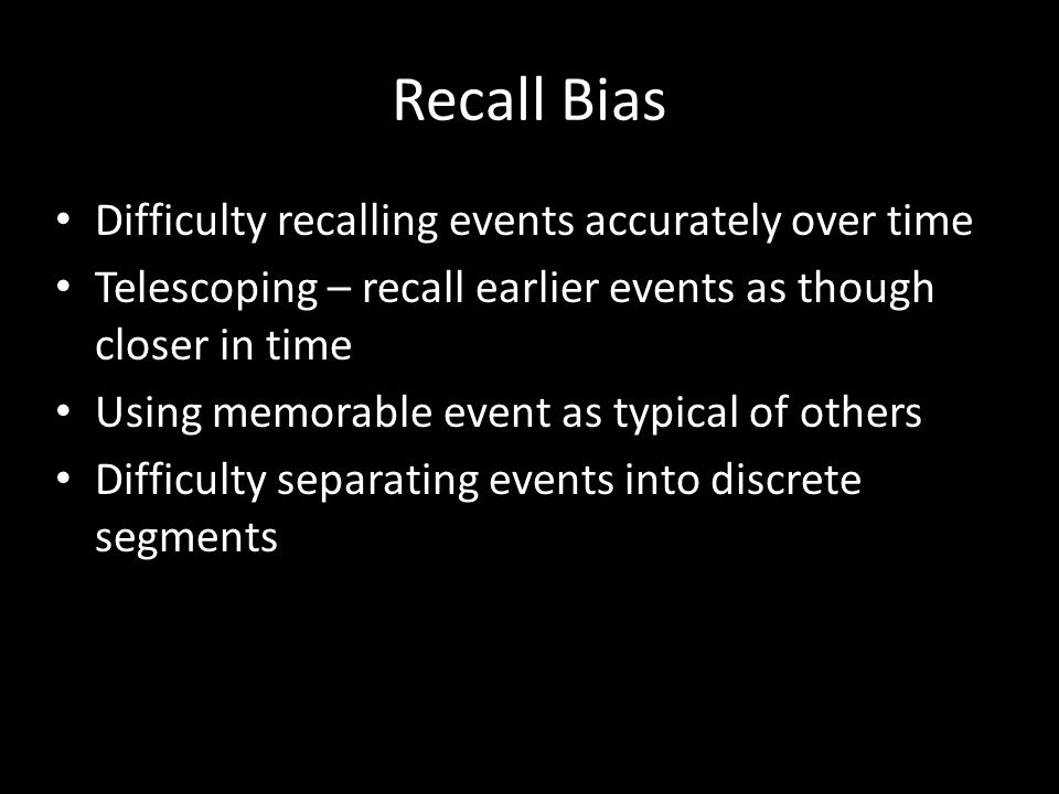 Recall Bias Difficulty recalling events accurately over time Telescoping – recall earlier events as though closer in time Using memorable event as typ