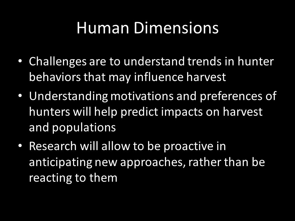 Human Dimensions Challenges are to understand trends in hunter behaviors that may influence harvest Understanding motivations and preferences of hunte