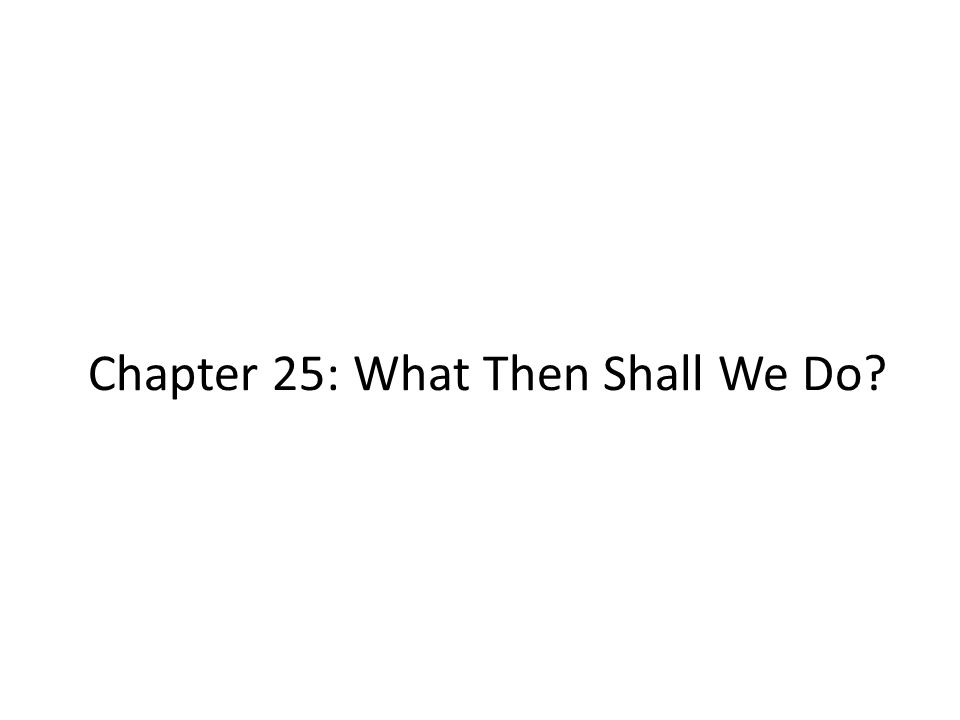 Chapter 25: What Then Shall We Do