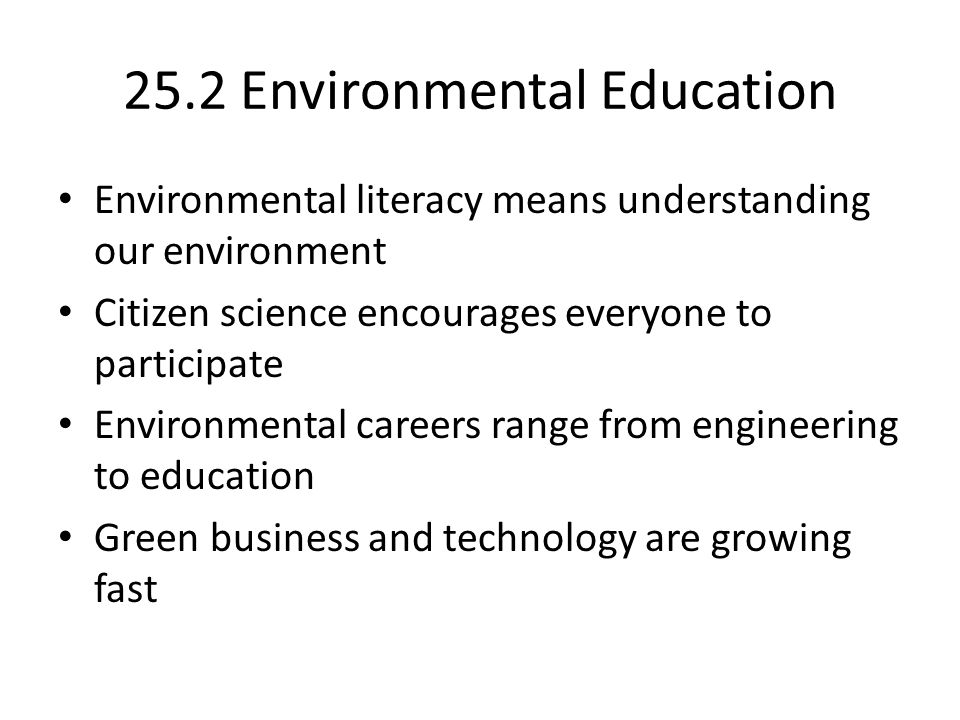25.2 Environmental Education Environmental literacy means understanding our environment Citizen science encourages everyone to participate Environmental careers range from engineering to education Green business and technology are growing fast