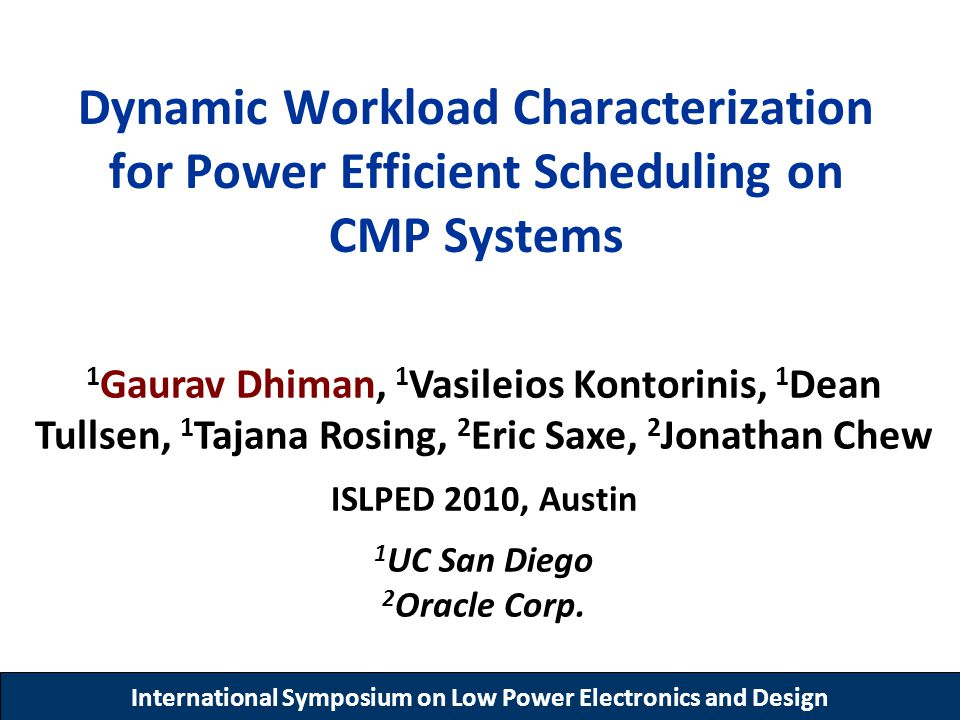 International Symposium on Low Power Electronics and Design Dynamic Workload Characterization for Power Efficient Scheduling on CMP Systems 1 Gaurav Dhiman, 1 Vasileios Kontorinis, 1 Dean Tullsen, 1 Tajana Rosing, 2 Eric Saxe, 2 Jonathan Chew ISLPED 2010, Austin 1 UC San Diego 2 Oracle Corp.