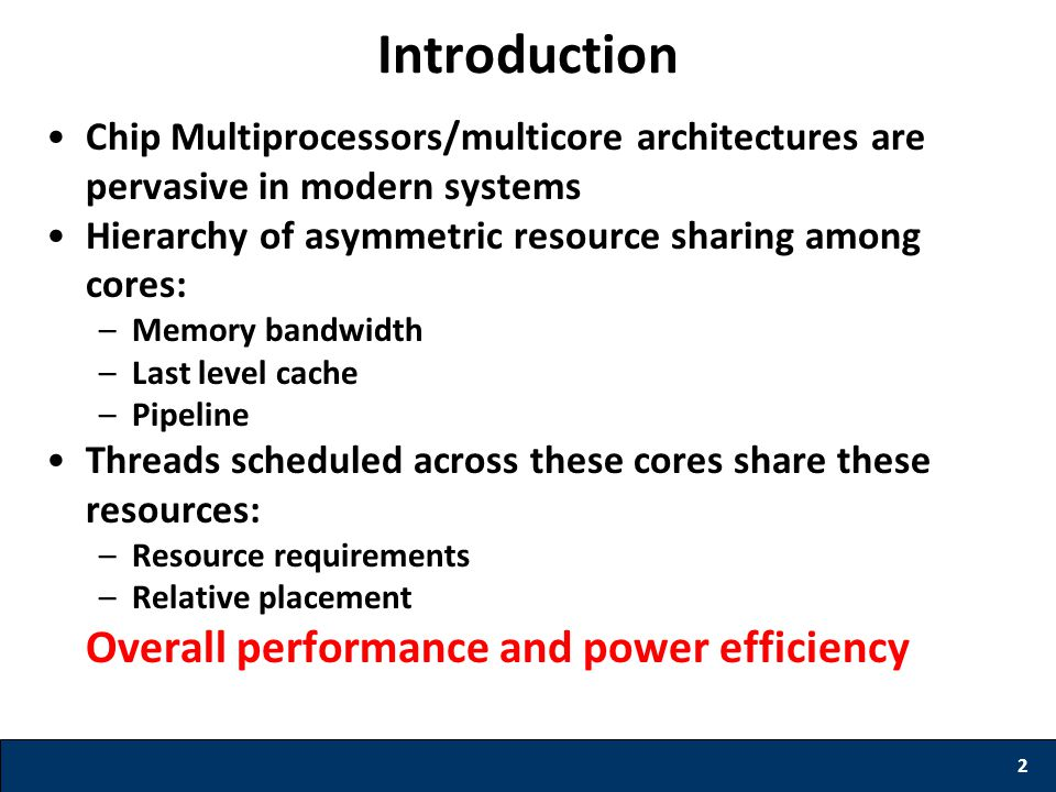 Chip Multiprocessors/multicore architectures are pervasive in modern systems Hierarchy of asymmetric resource sharing among cores: –Memory bandwidth –Last level cache –Pipeline Threads scheduled across these cores share these resources: –Resource requirements –Relative placement Overall performance and power efficiency 2 Introduction