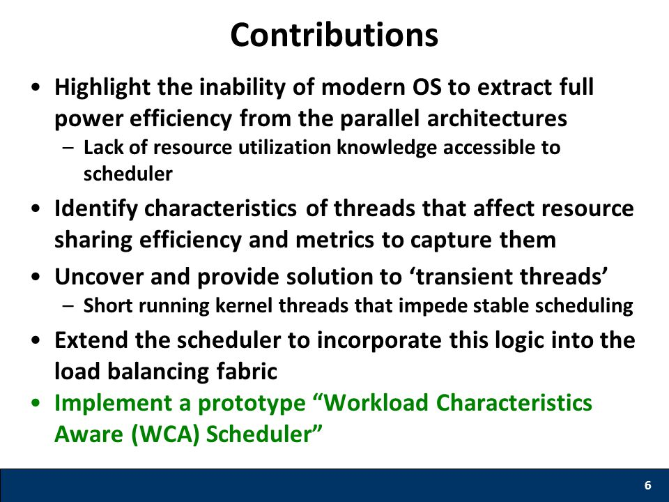 Highlight the inability of modern OS to extract full power efficiency from the parallel architectures –Lack of resource utilization knowledge accessible to scheduler Identify characteristics of threads that affect resource sharing efficiency and metrics to capture them Uncover and provide solution to 'transient threads' –Short running kernel threads that impede stable scheduling Extend the scheduler to incorporate this logic into the load balancing fabric Implement a prototype Workload Characteristics Aware (WCA) Scheduler 6 Contributions
