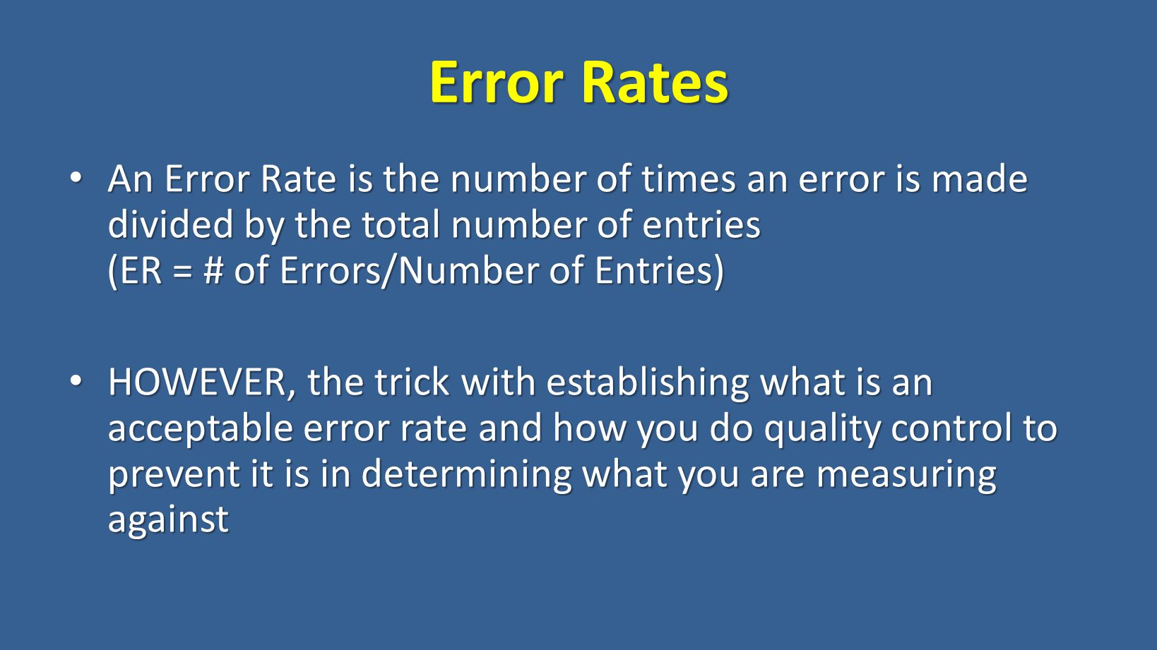 An Error Rate is the number of times an error is made divided by the total number of entries An Error Rate is the number of times an error is made divided by the total number of entries (ER = # of Errors/Number of Entries) (ER = # of Errors/Number of Entries) HOWEVER, the trick with establishing what is an acceptable error rate and how you do quality control to prevent it is in determining what you are measuring against HOWEVER, the trick with establishing what is an acceptable error rate and how you do quality control to prevent it is in determining what you are measuring against