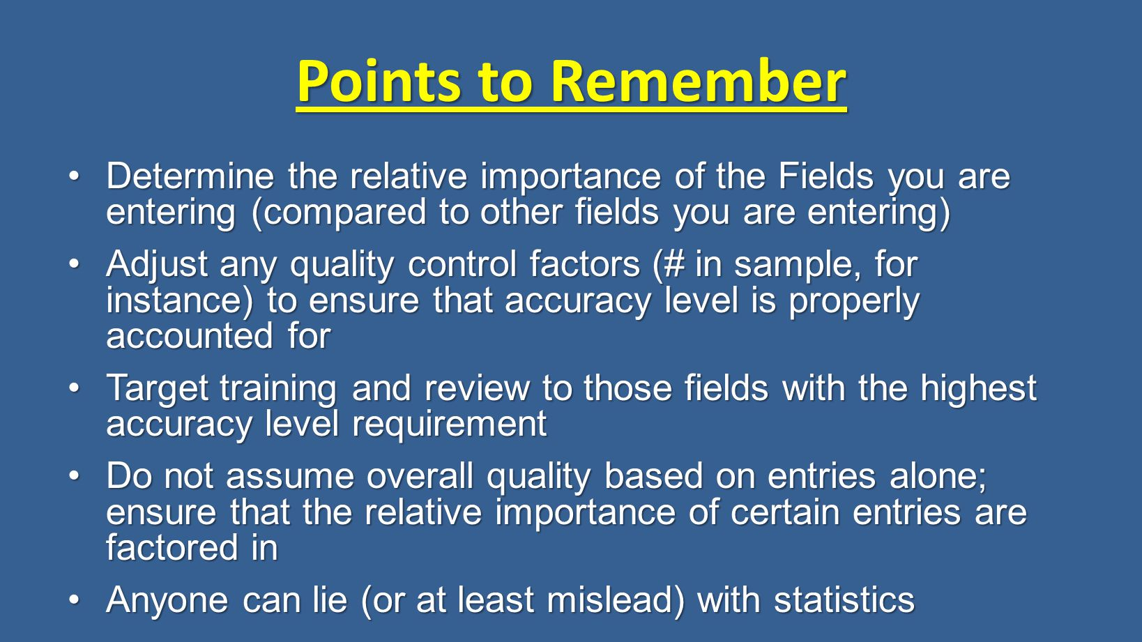 Points to Remember Determine the relative importance of the Fields you are entering (compared to other fields you are entering)Determine the relative importance of the Fields you are entering (compared to other fields you are entering) Adjust any quality control factors (# in sample, for instance) to ensure that accuracy level is properly accounted forAdjust any quality control factors (# in sample, for instance) to ensure that accuracy level is properly accounted for Target training and review to those fields with the highest accuracy level requirementTarget training and review to those fields with the highest accuracy level requirement Do not assume overall quality based on entries alone; ensure that the relative importance of certain entries are factored inDo not assume overall quality based on entries alone; ensure that the relative importance of certain entries are factored in Anyone can lie (or at least mislead) with statisticsAnyone can lie (or at least mislead) with statistics