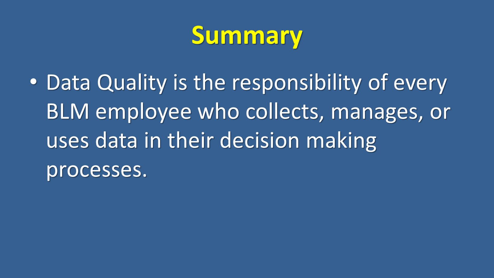 Summary Data Quality is the responsibility of every BLM employee who collects, manages, or uses data in their decision making processes.
