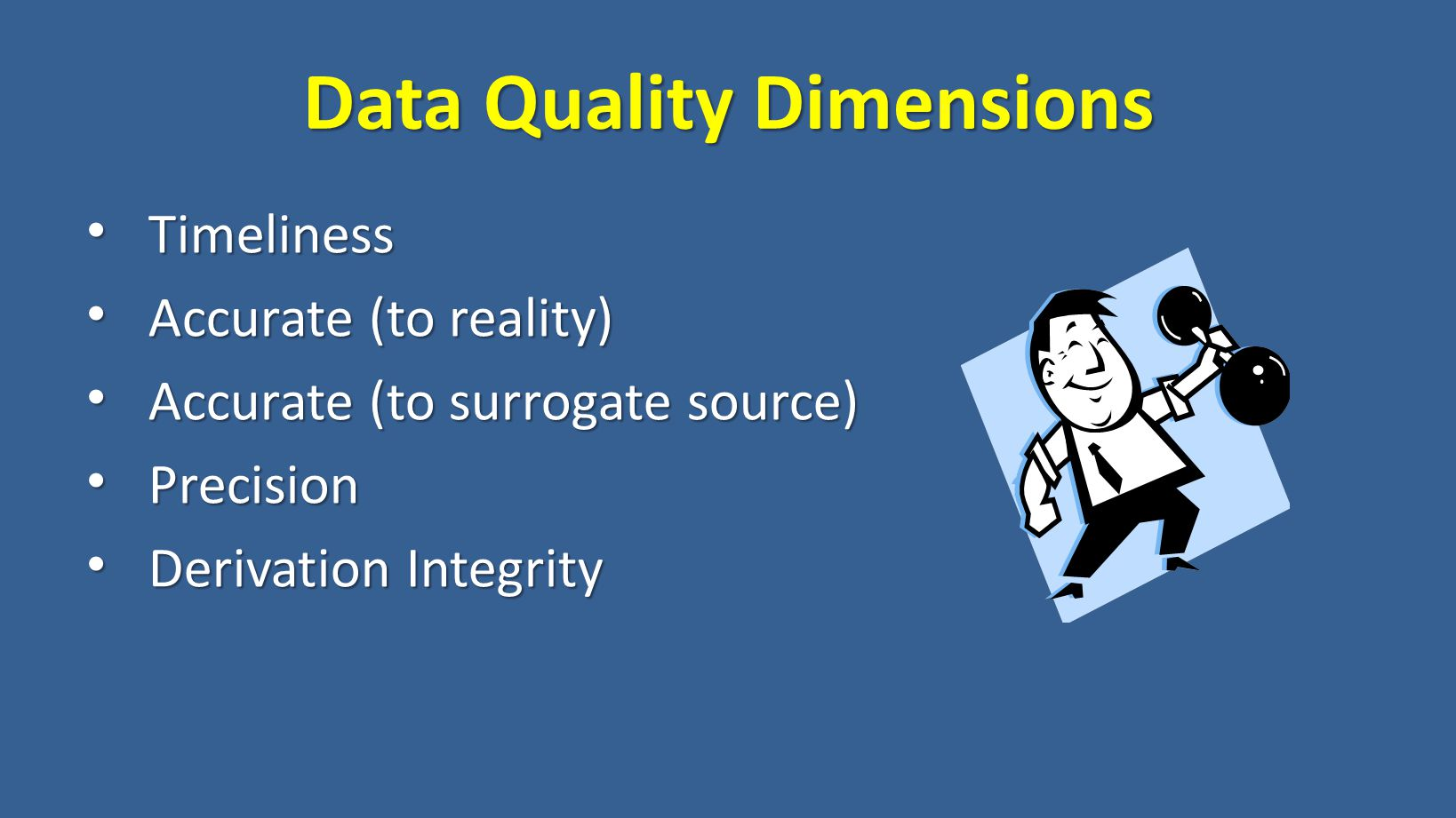 Data Quality Dimensions Timeliness Timeliness Accurate (to reality) Accurate (to reality) Accurate (to surrogate source) Accurate (to surrogate source) Precision Precision Derivation Integrity Derivation Integrity