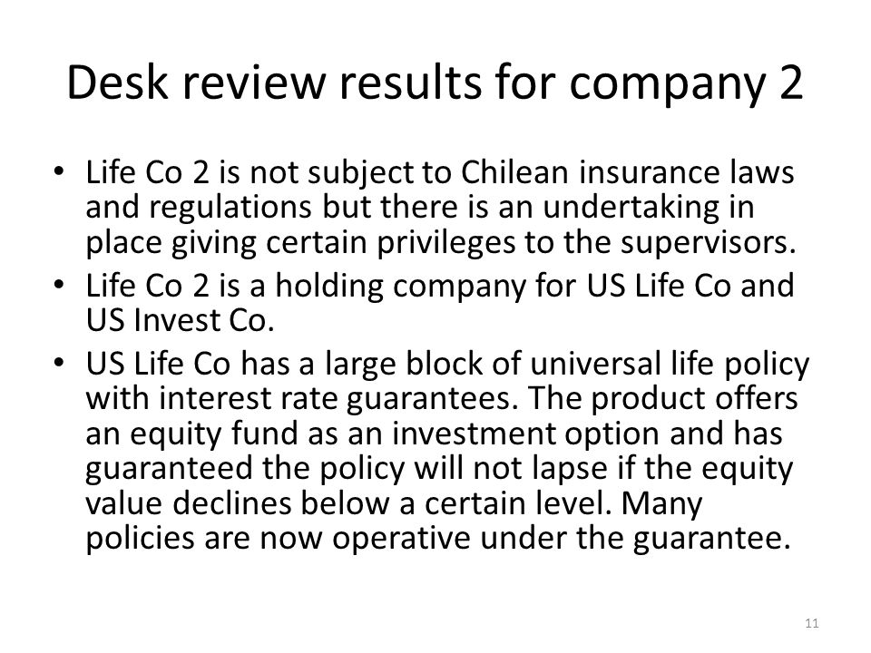 Desk review results for company 2 Life Co 2 is not subject to Chilean insurance laws and regulations but there is an undertaking in place giving certain privileges to the supervisors.