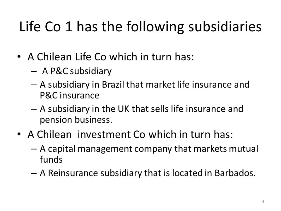Life Co 1 has the following subsidiaries A Chilean Life Co which in turn has: – A P&C subsidiary – A subsidiary in Brazil that market life insurance and P&C insurance – A subsidiary in the UK that sells life insurance and pension business.