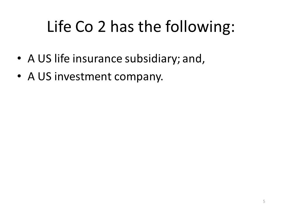 Life Co 2 has the following: A US life insurance subsidiary; and, A US investment company. 5