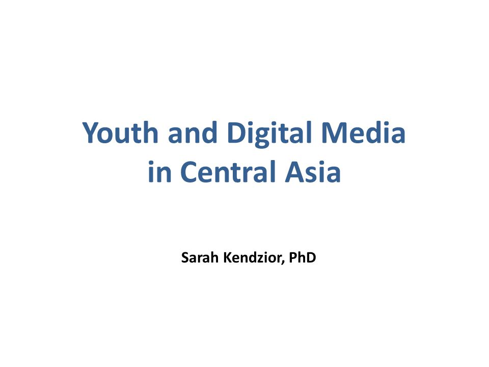 Youth and Digital Media in Central Asia Sarah Kendzior, PhD