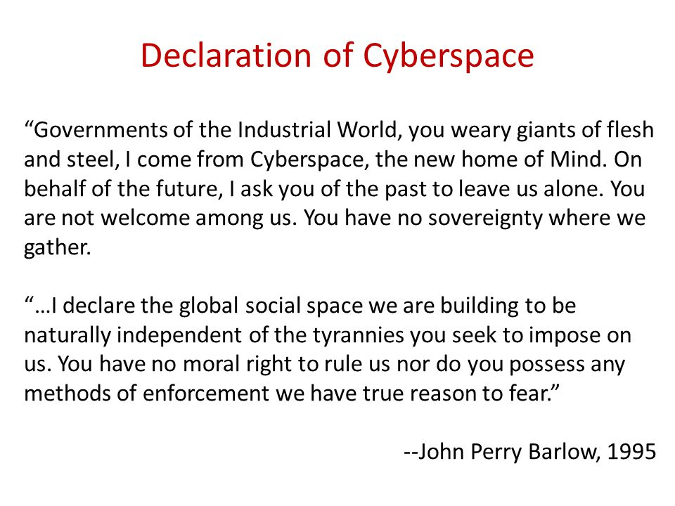 Governments of the Industrial World, you weary giants of flesh and steel, I come from Cyberspace, the new home of Mind.