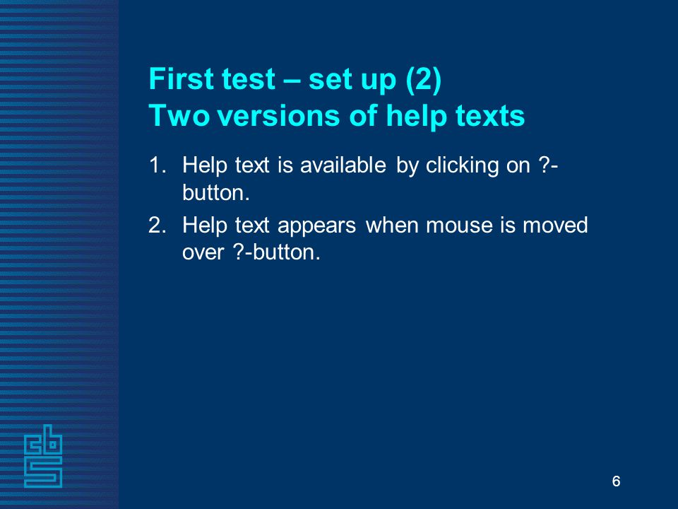 6 First test – set up (2) Two versions of help texts 1.Help text is available by clicking on ?- button. 2.Help text appears when mouse is moved over ?