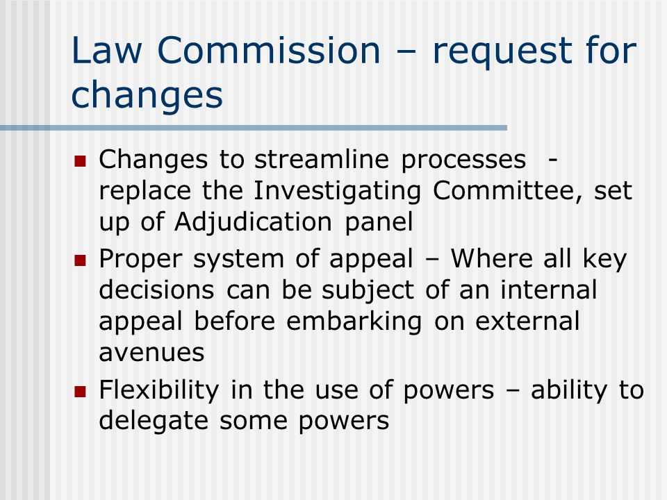 Law Commission – request for changes Changes to streamline processes - replace the Investigating Committee, set up of Adjudication panel Proper system