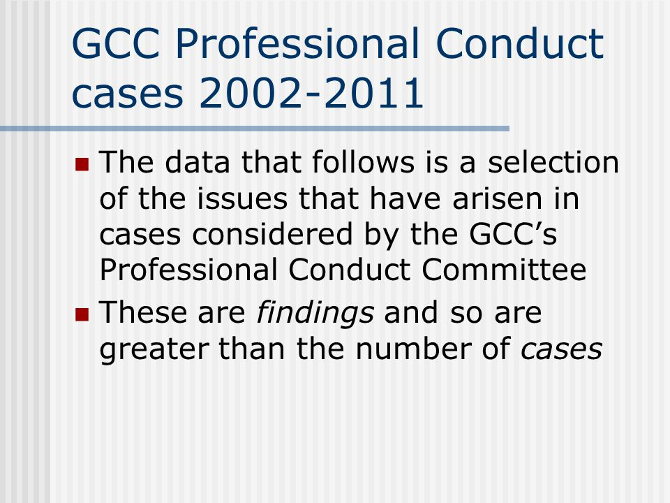 GCC Professional Conduct cases 2002-2011 The data that follows is a selection of the issues that have arisen in cases considered by the GCC's Professi
