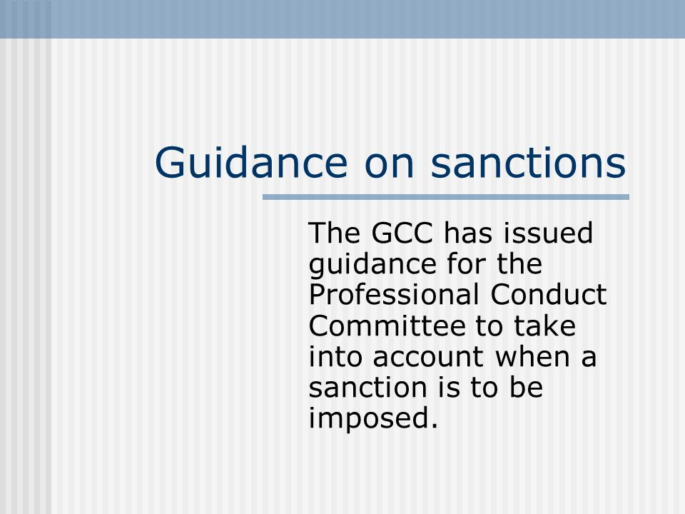 Guidance on sanctions The GCC has issued guidance for the Professional Conduct Committee to take into account when a sanction is to be imposed.