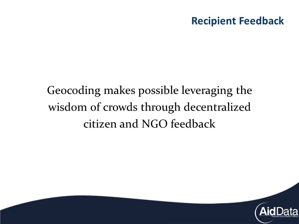 Geocoding makes possible leveraging the wisdom of crowds through decentralized citizen and NGO feedback Recipient Feedback