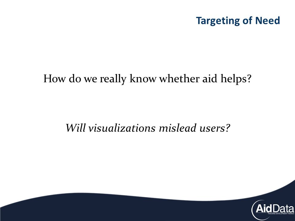 How do we really know whether aid helps Will visualizations mislead users Targeting of Need
