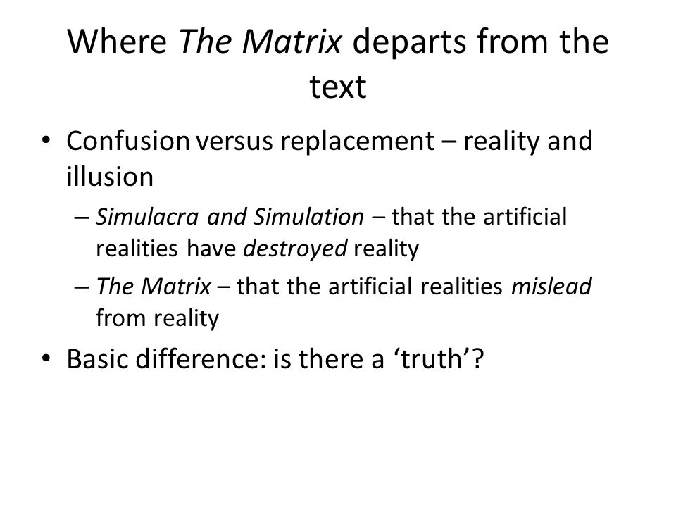 Where The Matrix departs from the text Confusion versus replacement – reality and illusion – Simulacra and Simulation – that the artificial realities have destroyed reality – The Matrix – that the artificial realities mislead from reality Basic difference: is there a 'truth'