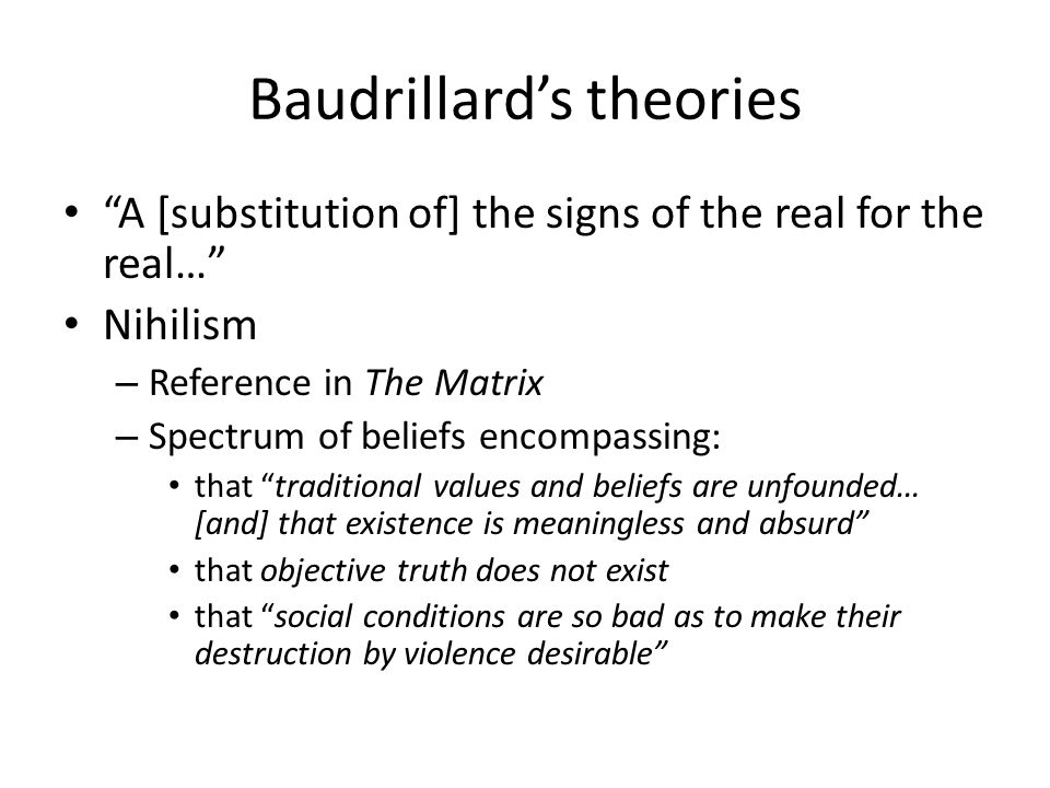 Baudrillard's theories A [substitution of] the signs of the real for the real… Nihilism – Reference in The Matrix – Spectrum of beliefs encompassing: that traditional values and beliefs are unfounded… [and] that existence is meaningless and absurd that objective truth does not exist that social conditions are so bad as to make their destruction by violence desirable
