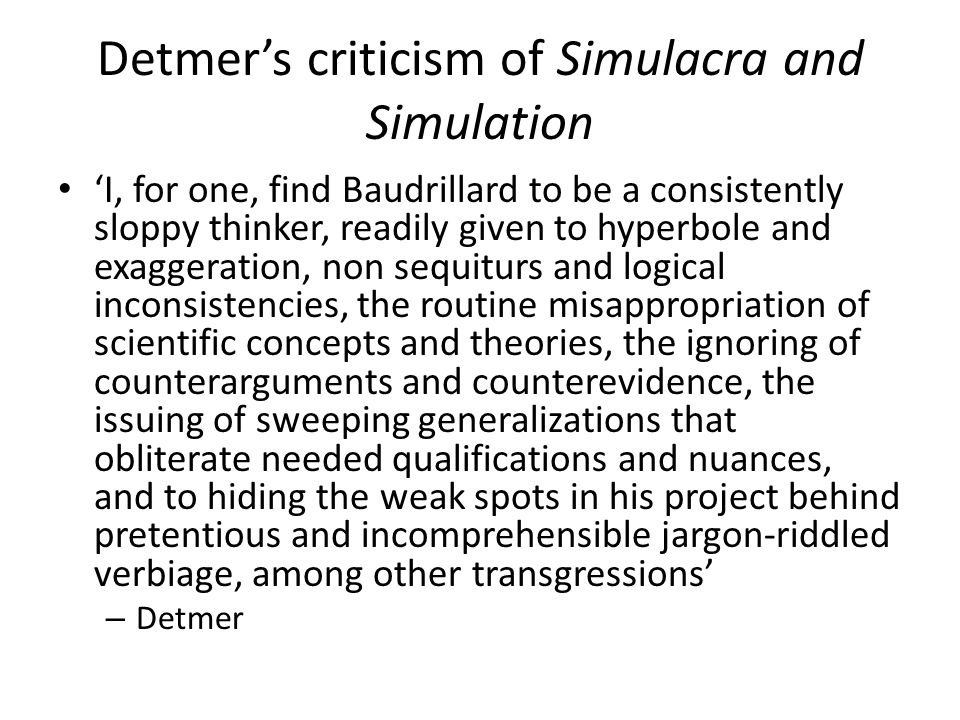 Detmer's criticism of Simulacra and Simulation 'I, for one, find Baudrillard to be a consistently sloppy thinker, readily given to hyperbole and exaggeration, non sequiturs and logical inconsistencies, the routine misappropriation of scientific concepts and theories, the ignoring of counterarguments and counterevidence, the issuing of sweeping generalizations that obliterate needed qualifications and nuances, and to hiding the weak spots in his project behind pretentious and incomprehensible jargon-riddled verbiage, among other transgressions' – Detmer
