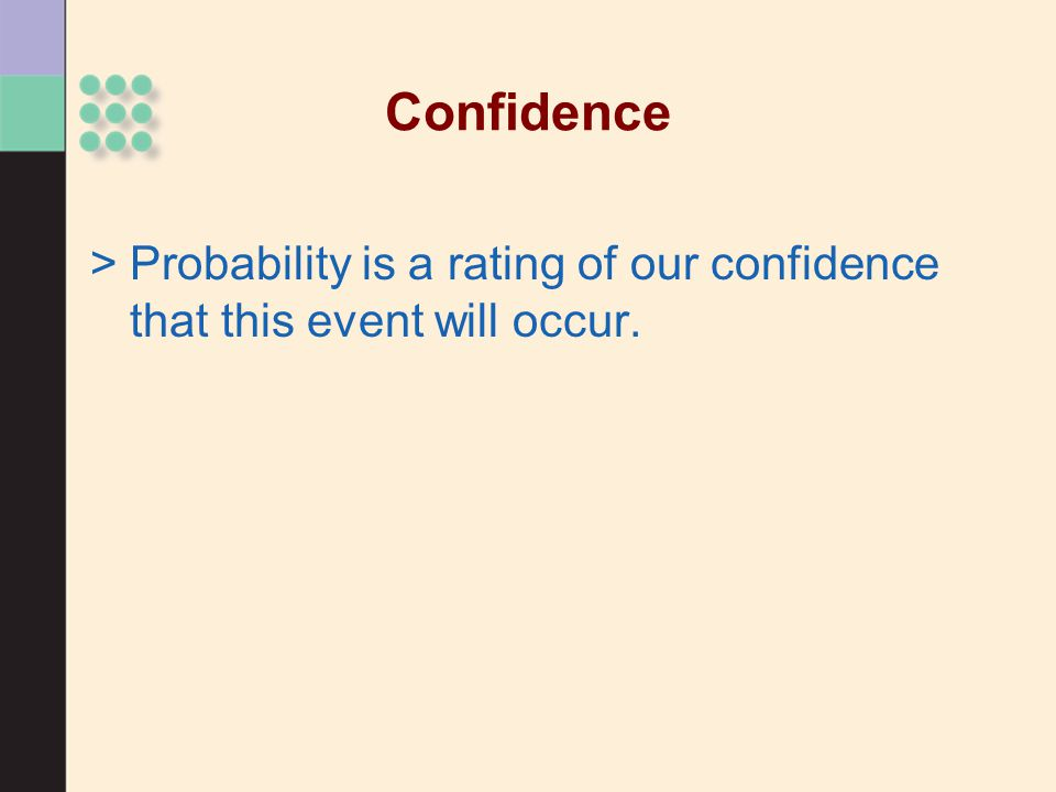 Confidence >Probability is a rating of our confidence that this event will occur.
