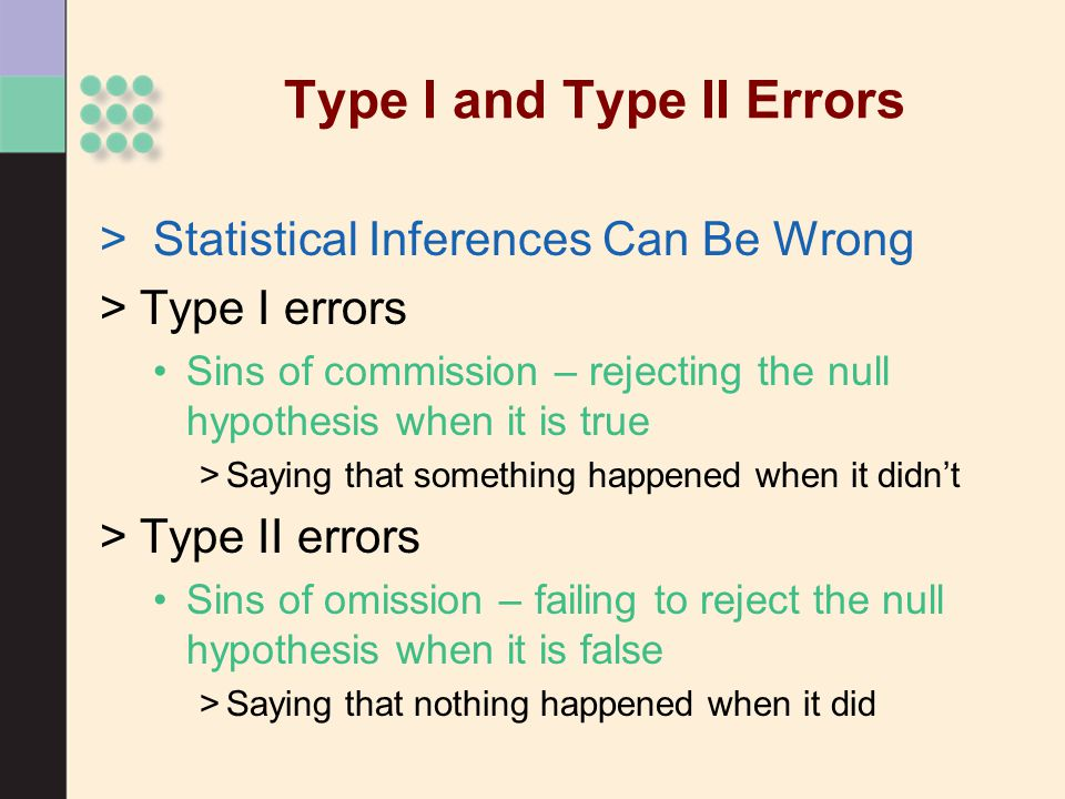 Type I and Type II Errors > Statistical Inferences Can Be Wrong >Type I errors Sins of commission – rejecting the null hypothesis when it is true >Saying that something happened when it didn't >Type II errors Sins of omission – failing to reject the null hypothesis when it is false >Saying that nothing happened when it did