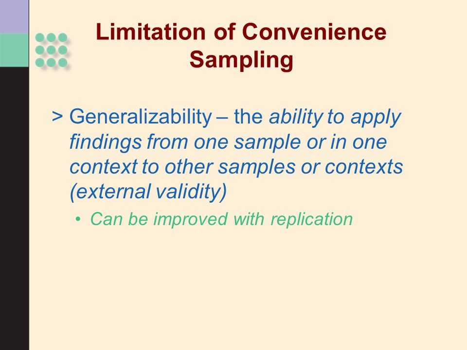 Limitation of Convenience Sampling >Generalizability – the ability to apply findings from one sample or in one context to other samples or contexts (external validity) Can be improved with replication
