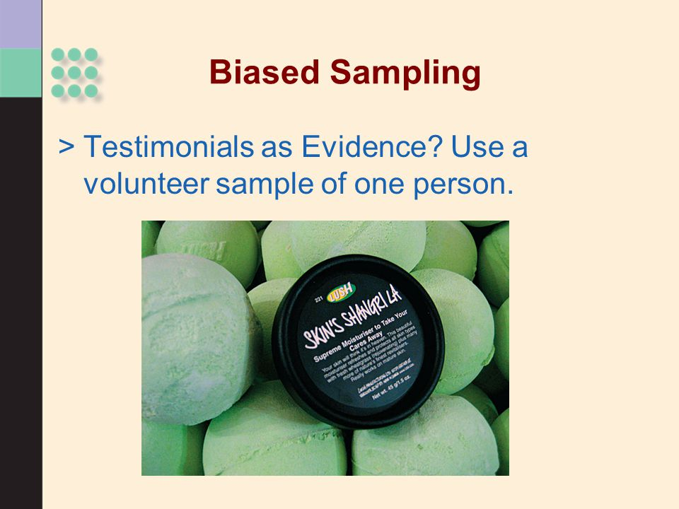 Biased Sampling >Testimonials as Evidence? Use a volunteer sample of one person.