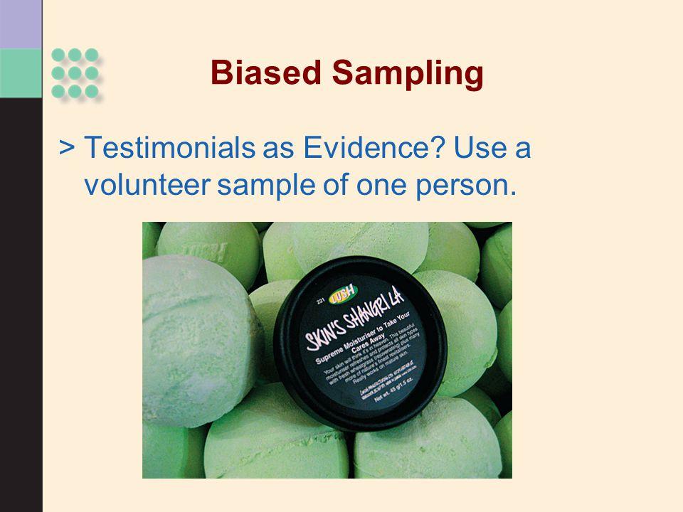 Biased Sampling >Testimonials as Evidence Use a volunteer sample of one person.