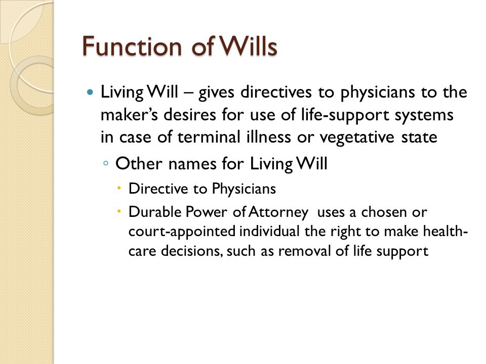 Function of Wills Living Will – gives directives to physicians to the maker's desires for use of life-support systems in case of terminal illness or v