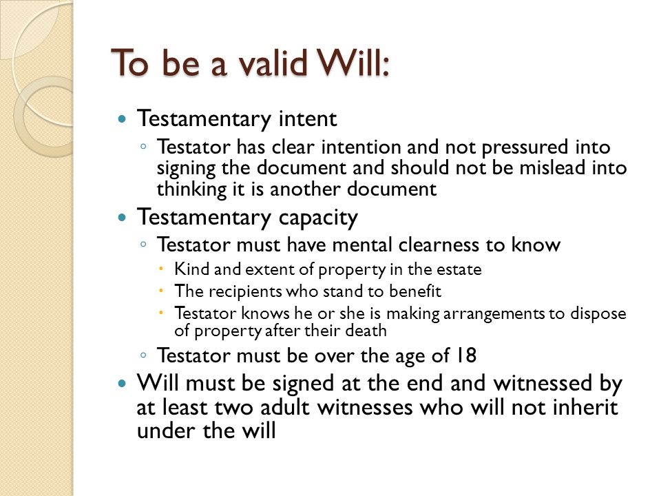 To be a valid Will: Testamentary intent ◦ Testator has clear intention and not pressured into signing the document and should not be mislead into thin