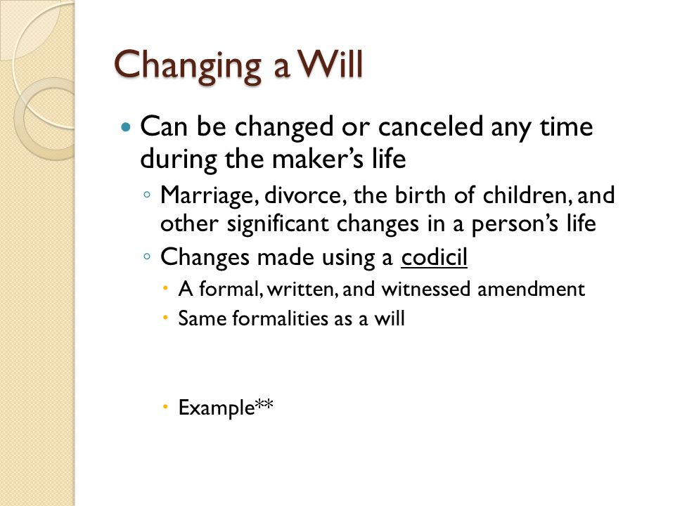 Special Types of Wills Holographic Will ◦ Valid even without witnesses  Written in decedent's own hand  Signed by the decedent  Not witnessed Nuncupative Will (Oral Will) ◦ Proclaimed during the maker's last illness ◦ Service personnel on active duty ◦ Will must be witnessed and reduced to writing ◦ Limited to controlling the distribution of personal property